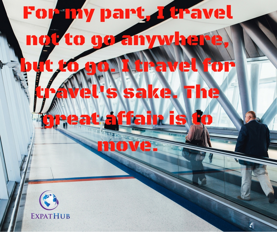 For my part, I travel not to go anywhere, but to go. I travel for travel's sake. The great affair is to move.Read more at_ https___www.brainyquote.com_quotes_quotes_r_robertloui164362.html