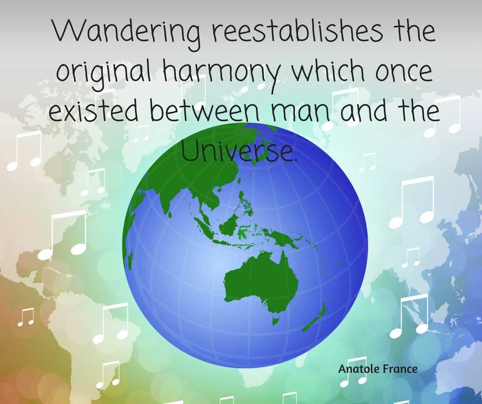 Wandering reestablishes the original harmony which once existed between man and the Universe. Anatole France Add heading