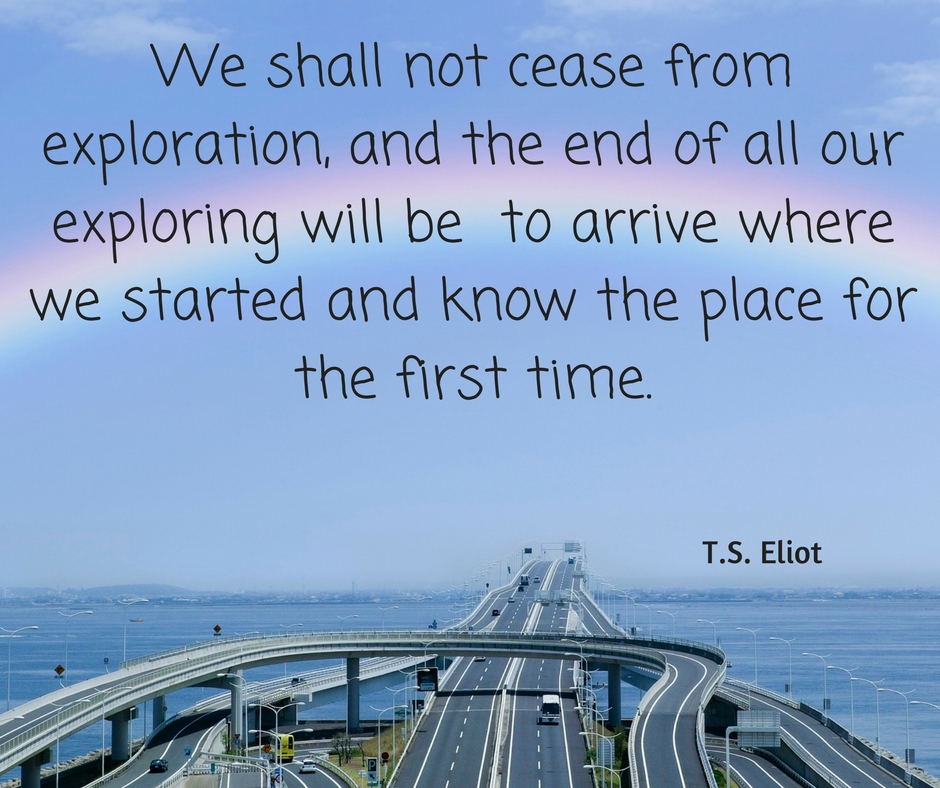 We shall not cease from exploration, and the end of all our exploring will be to arrive where we started and know the place for the first time ….. T.S. Eliot